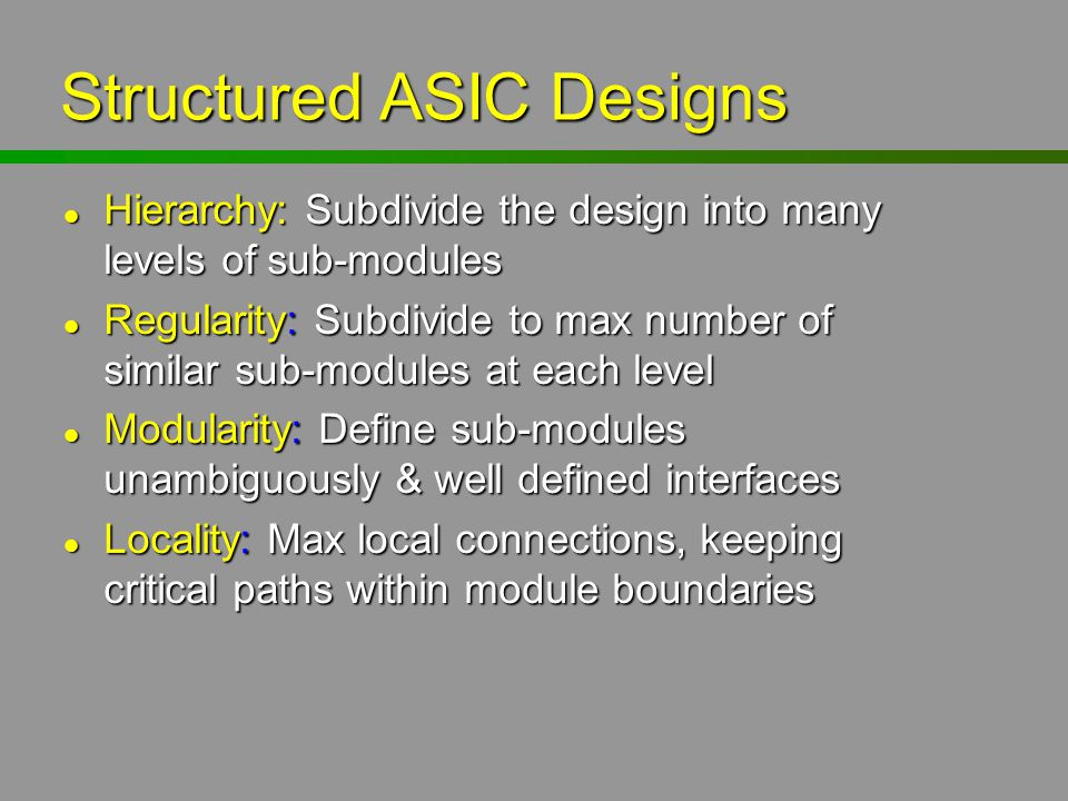 Structured ASIC Designs Hierarchy: Subdivide the design into many levels of sub-modules Hierarchy: Subdivide the design into many levels of sub-module