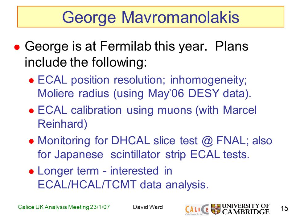 15 Calice UK Analysis Meeting 23/1/07David Ward George Mavromanolakis George is at Fermilab this year.