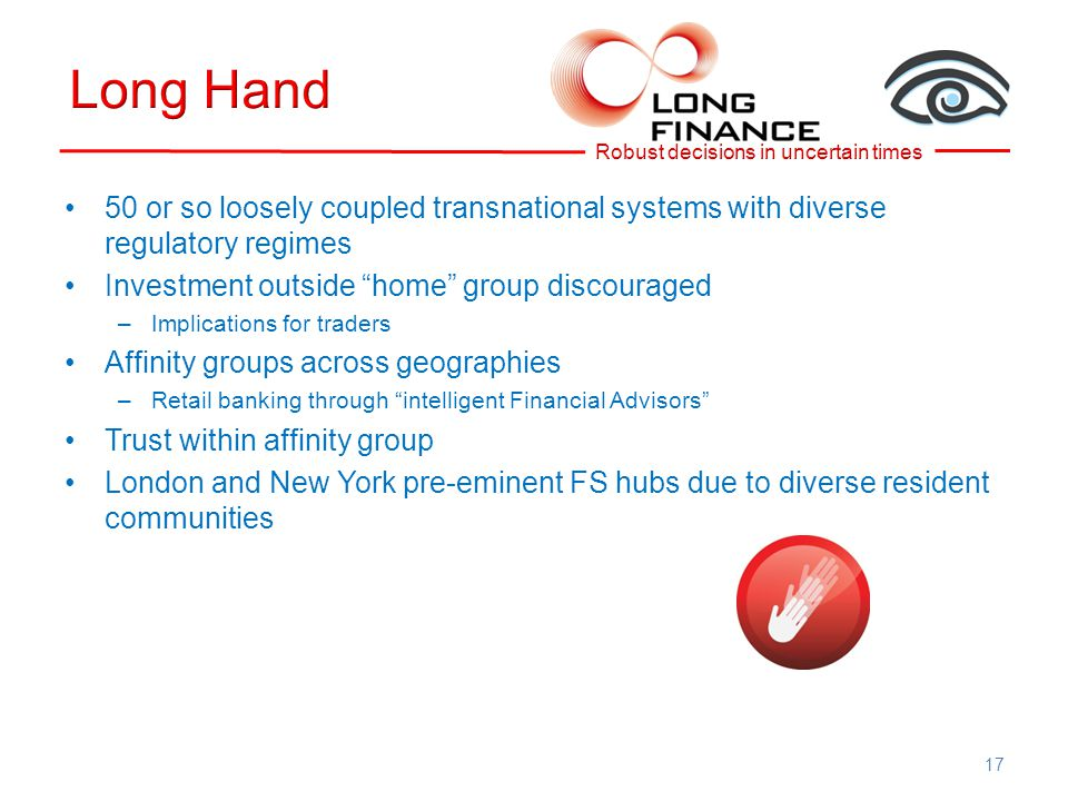 50 or so loosely coupled transnational systems with diverse regulatory regimes Investment outside home group discouraged –Implications for traders Affinity groups across geographies –Retail banking through intelligent Financial Advisors Trust within affinity group London and New York pre-eminent FS hubs due to diverse resident communities 17