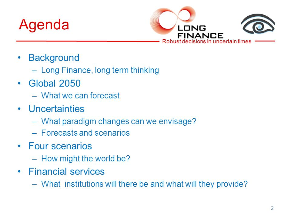 Background –Long Finance, long term thinking Global 2050 –What we can forecast Uncertainties –What paradigm changes can we envisage.