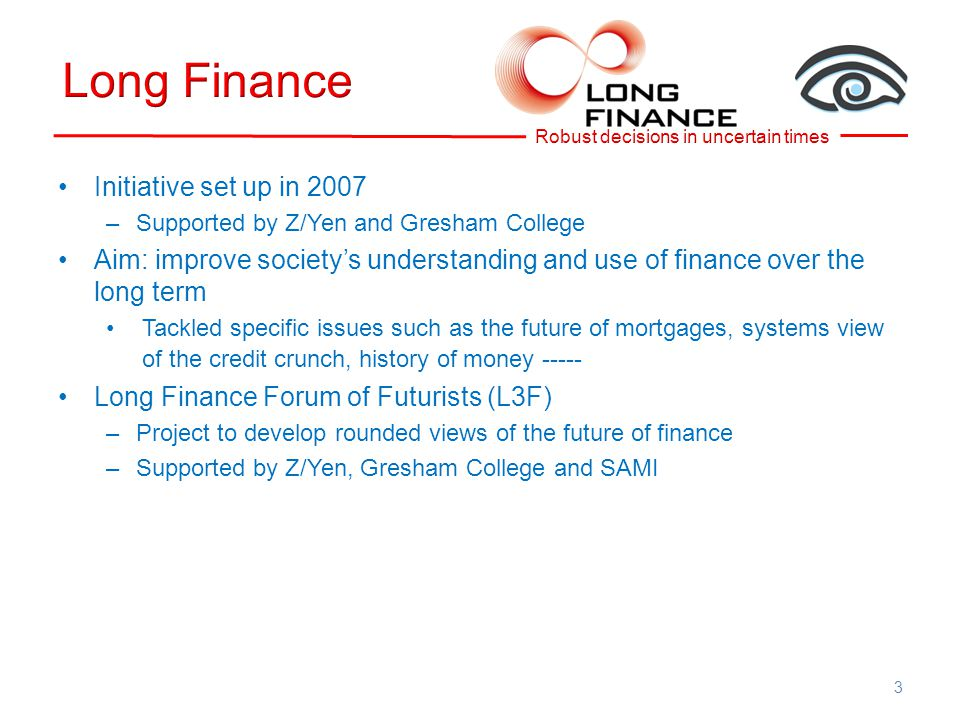 3 Initiative set up in 2007 –Supported by Z/Yen and Gresham College Aim: improve society's understanding and use of finance over the long term Tackled specific issues such as the future of mortgages, systems view of the credit crunch, history of money ----- Long Finance Forum of Futurists (L3F) –Project to develop rounded views of the future of finance –Supported by Z/Yen, Gresham College and SAMI