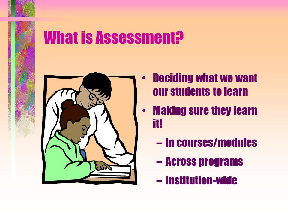 What is Assessment. Deciding what we want our students to learn Making sure they learn it.