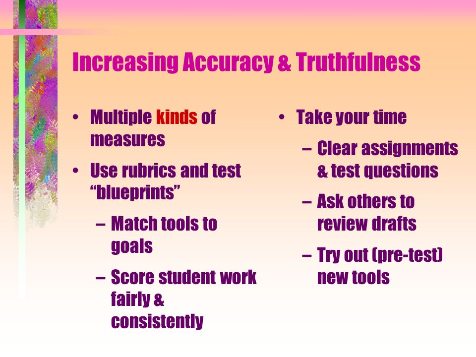 Increasing Accuracy & Truthfulness Multiple kinds of measures Use rubrics and test blueprints –Match tools to goals –Score student work fairly & consistently Take your time –Clear assignments & test questions –Ask others to review drafts –Try out (pre-test) new tools
