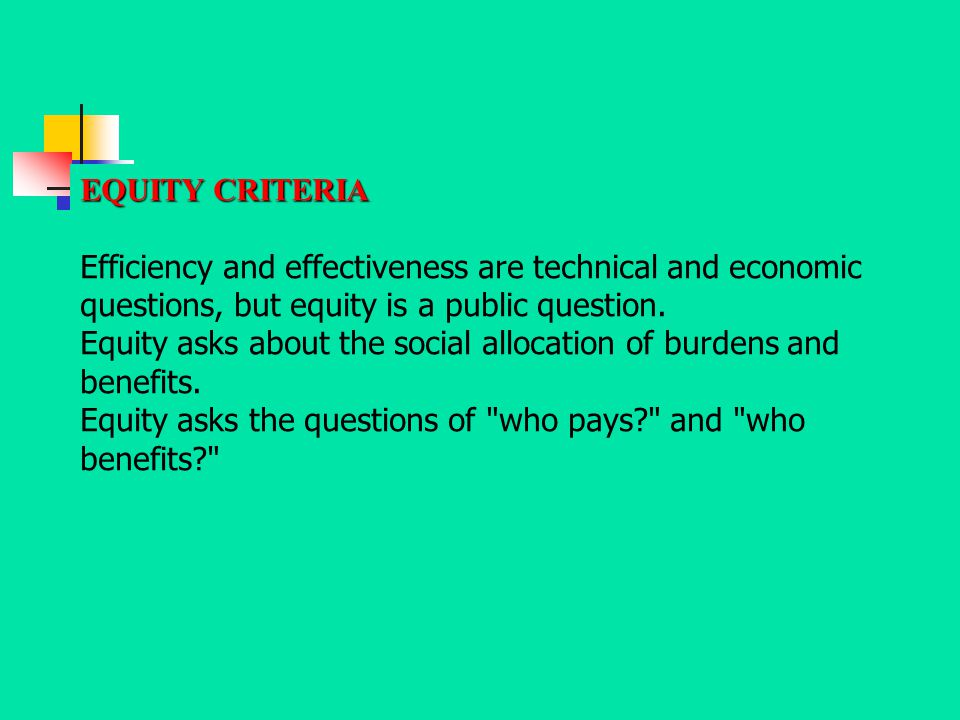 EQUITY CRITERIA Efficiency and effectiveness are technical and economic questions, but equity is a public question. Equity asks about the social alloc