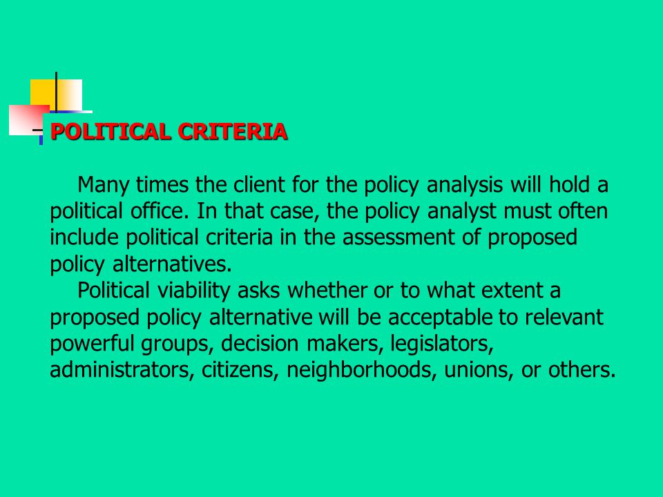 POLITICAL CRITERIA Many times the client for the policy analysis will hold a political office. In that case, the policy analyst must often include pol