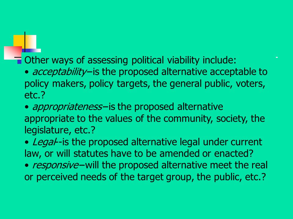 Other ways of assessing political viability include: acceptability--is the proposed alternative acceptable to policy makers, policy targets, the gener