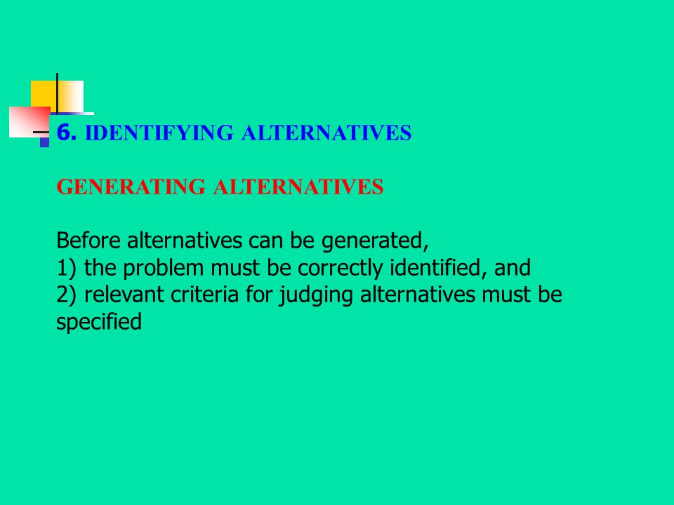 6. IDENTIFYING ALTERNATIVES GENERATING ALTERNATIVES Before alternatives can be generated, 1) the problem must be correctly identified, and 2) relevant