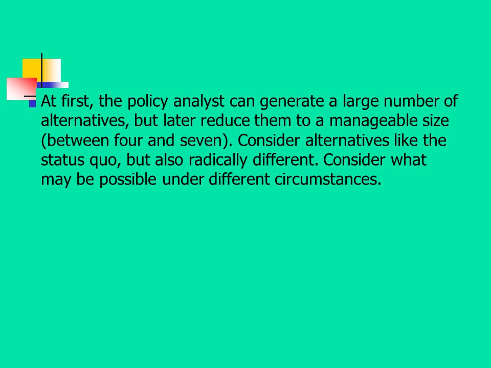 At first, the policy analyst can generate a large number of alternatives, but later reduce them to a manageable size (between four and seven). Conside