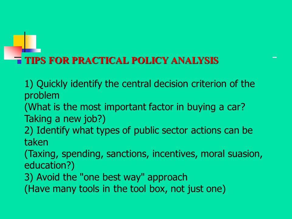 TIPS FOR PRACTICAL POLICY ANALYSIS 1) Quickly identify the central decision criterion of the problem (What is the most important factor in buying a ca