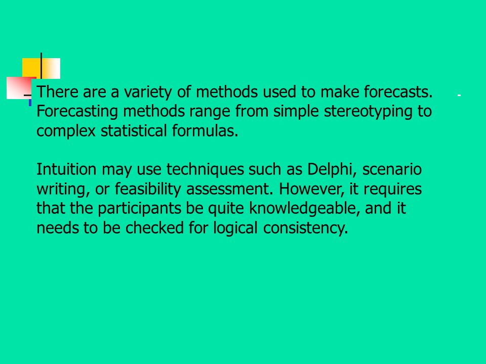 There are a variety of methods used to make forecasts. Forecasting methods range from simple stereotyping to complex statistical formulas. Intuition m