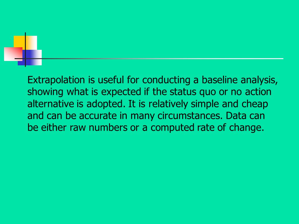 Extrapolation is useful for conducting a baseline analysis, showing what is expected if the status quo or no action alternative is adopted. It is rela