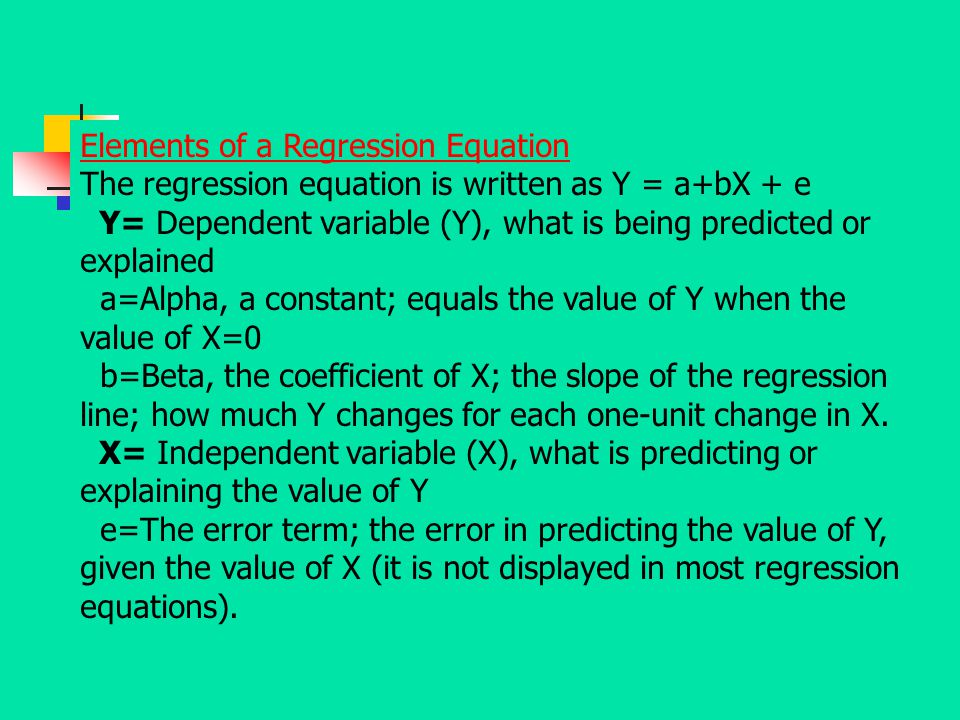 Elements of a Regression Equation The regression equation is written as Y = a+bX + e Y= Dependent variable (Y), what is being predicted or explained a