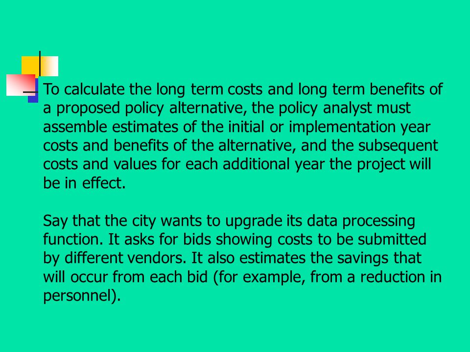To calculate the long term costs and long term benefits of a proposed policy alternative, the policy analyst must assemble estimates of the initial or