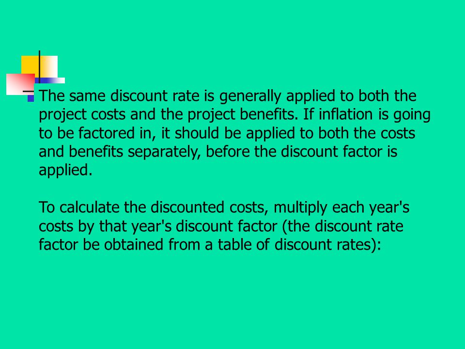 The same discount rate is generally applied to both the project costs and the project benefits. If inflation is going to be factored in, it should be