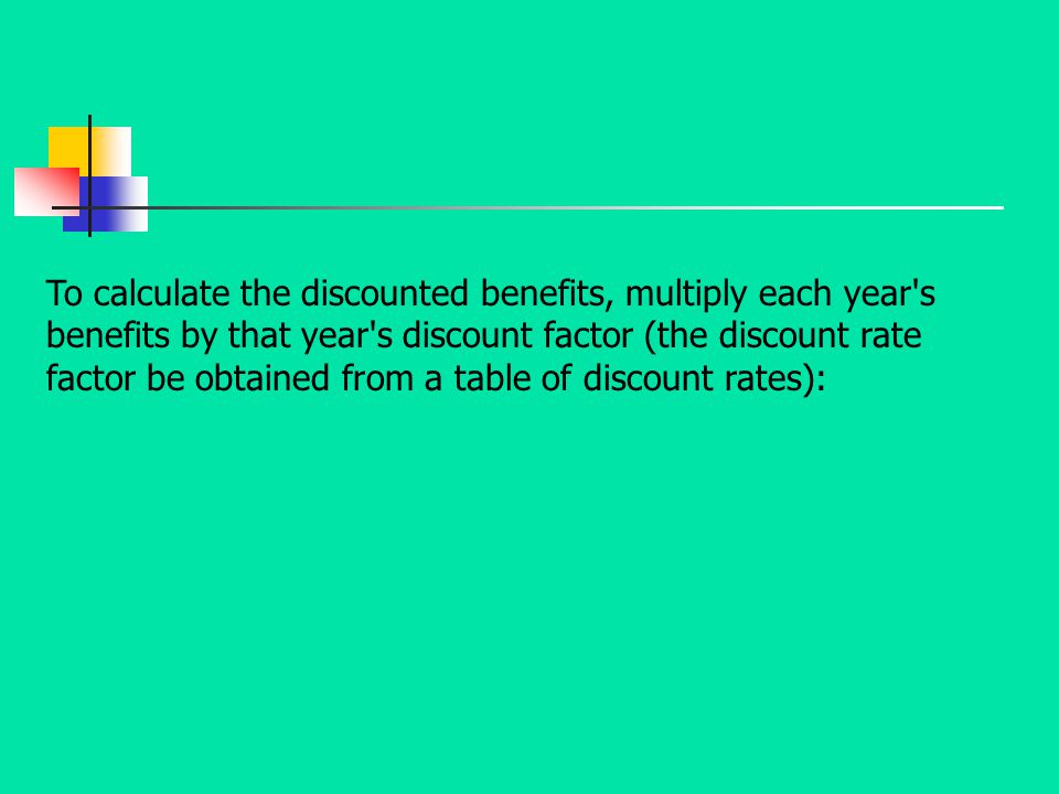 To calculate the discounted benefits, multiply each year's benefits by that year's discount factor (the discount rate factor be obtained from a table