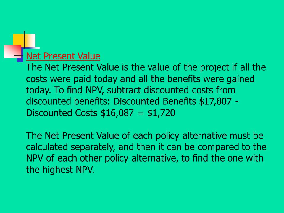 Net Present Value The Net Present Value is the value of the project if all the costs were paid today and all the benefits were gained today. To find N