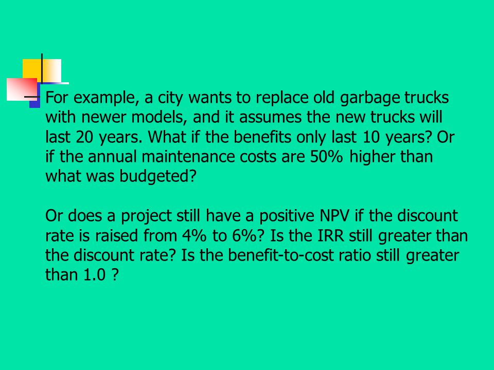 For example, a city wants to replace old garbage trucks with newer models, and it assumes the new trucks will last 20 years. What if the benefits only