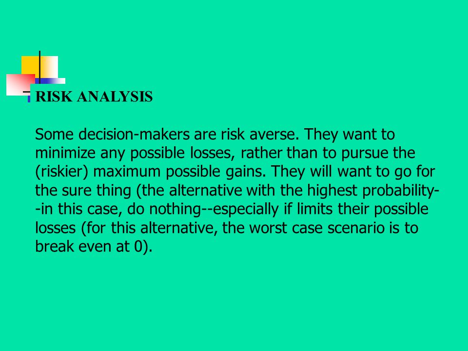 RISK ANALYSIS Some decision-makers are risk averse. They want to minimize any possible losses, rather than to pursue the (riskier) maximum possible ga