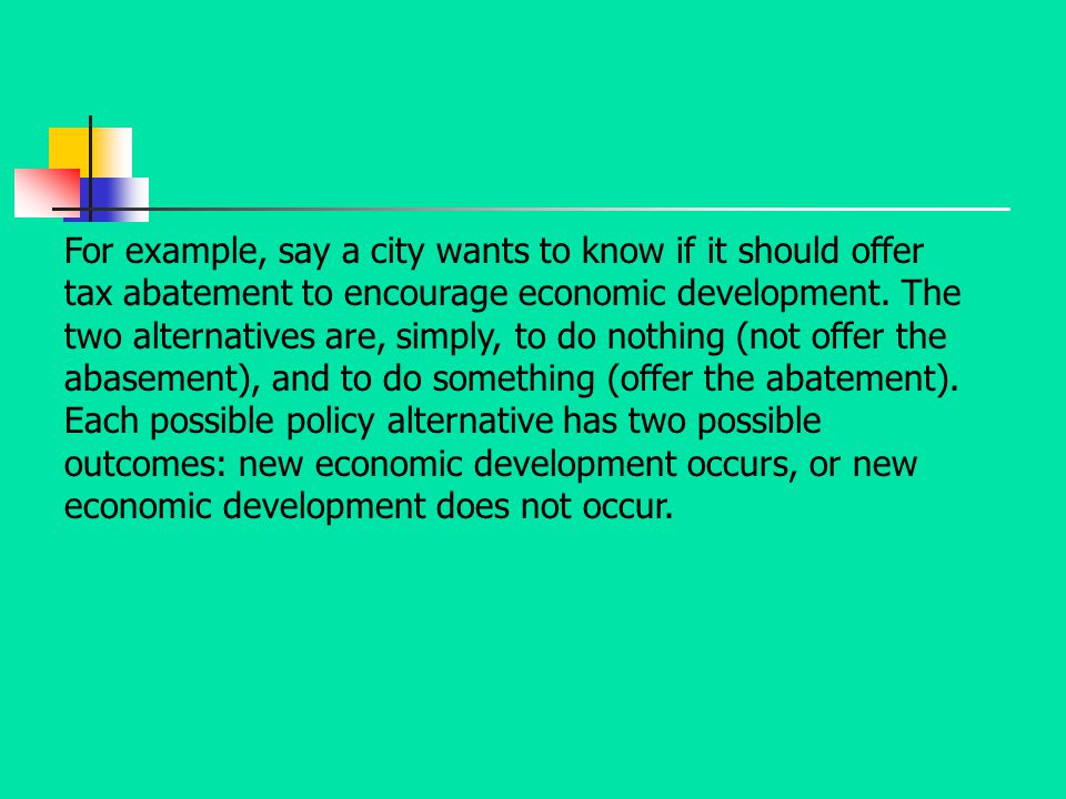 For example, say a city wants to know if it should offer tax abatement to encourage economic development. The two alternatives are, simply, to do noth