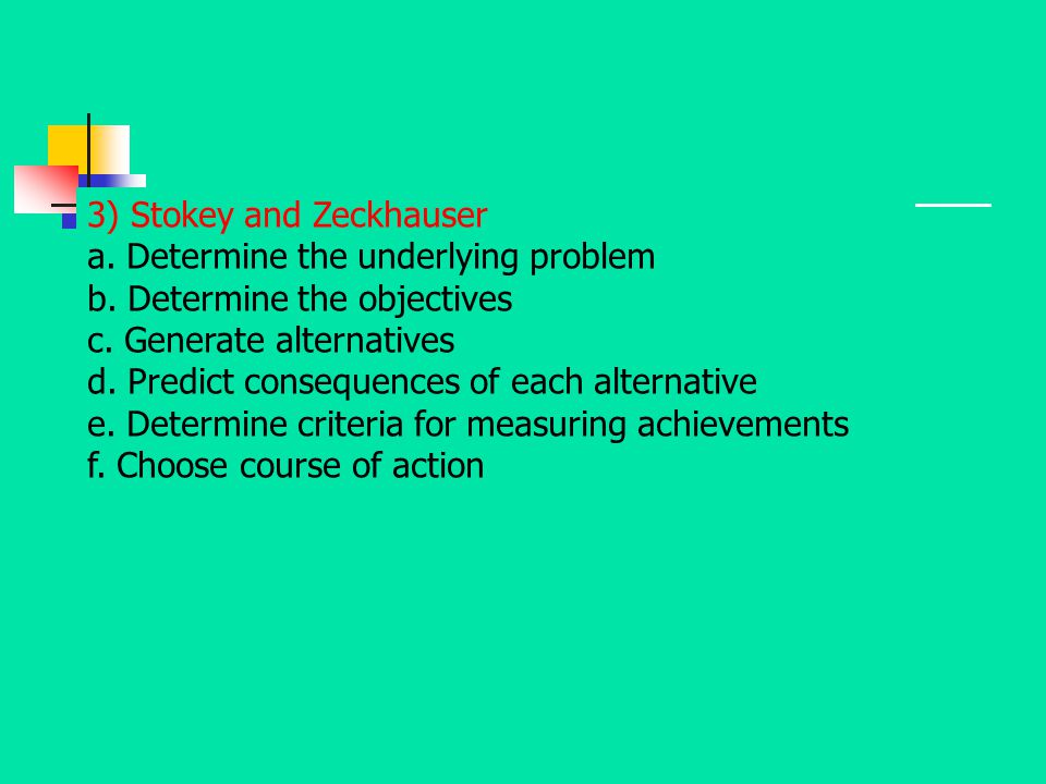 3) Stokey and Zeckhauser a. Determine the underlying problem b. Determine the objectives c. Generate alternatives d. Predict consequences of each alte