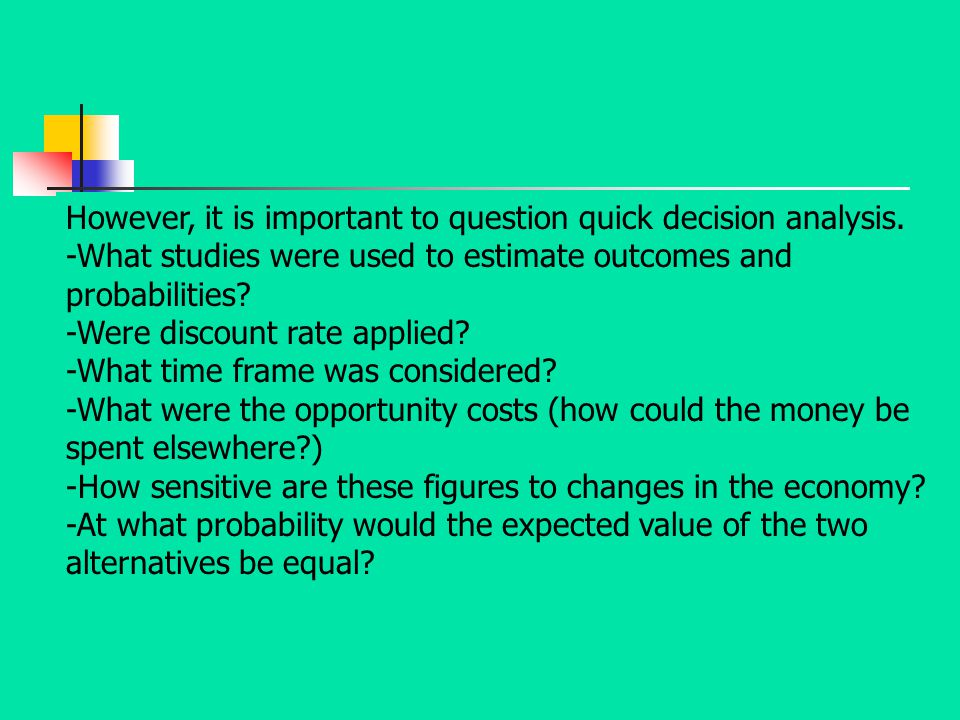 However, it is important to question quick decision analysis. -What studies were used to estimate outcomes and probabilities? -Were discount rate appl