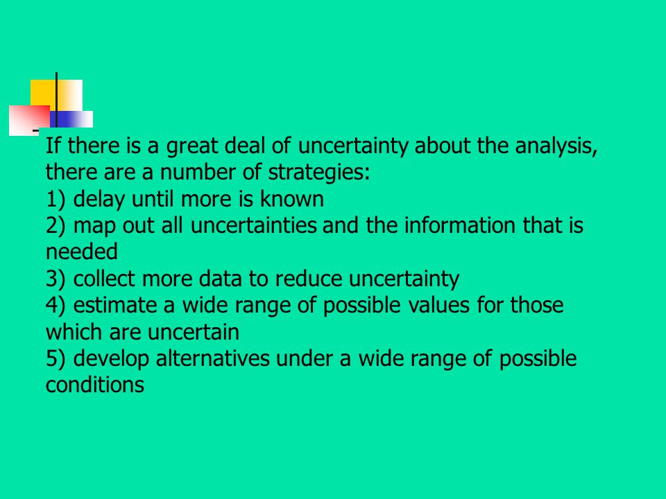 If there is a great deal of uncertainty about the analysis, there are a number of strategies: 1) delay until more is known 2) map out all uncertaintie