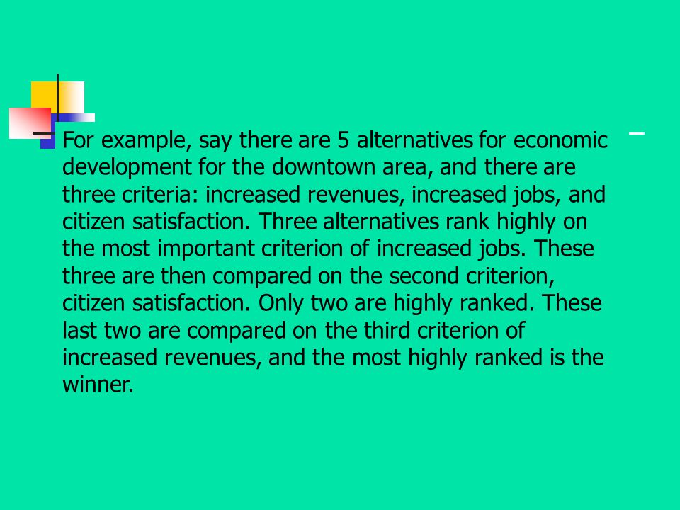 For example, say there are 5 alternatives for economic development for the downtown area, and there are three criteria: increased revenues, increased