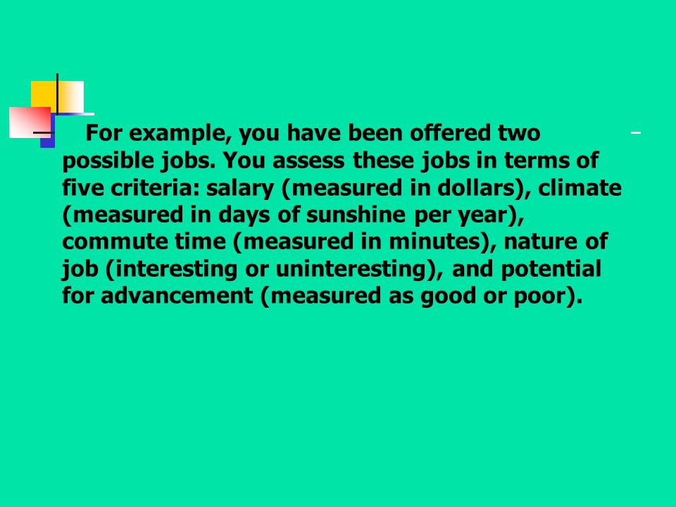 For example, you have been offered two possible jobs. You assess these jobs in terms of five criteria: salary (measured in dollars), climate (measured