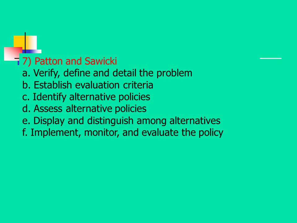 7) Patton and Sawicki a. Verify, define and detail the problem b. Establish evaluation criteria c. Identify alternative policies d. Assess alternative