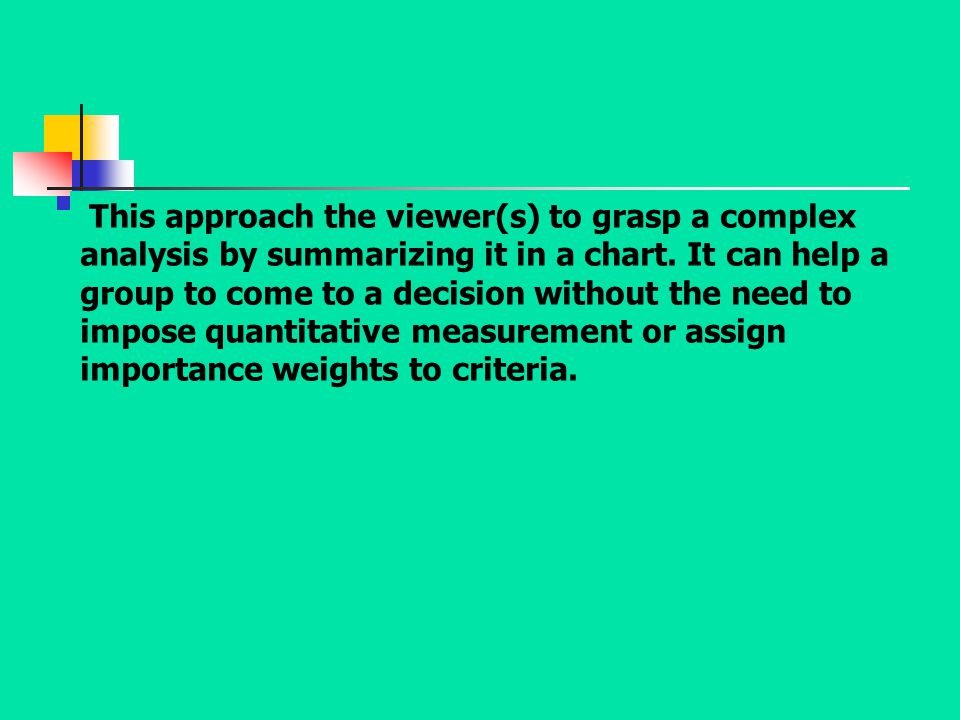This approach the viewer(s) to grasp a complex analysis by summarizing it in a chart. It can help a group to come to a decision without the need to im