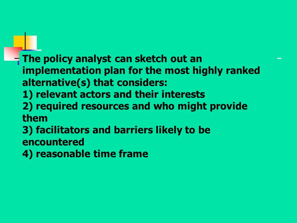 The policy analyst can sketch out an implementation plan for the most highly ranked alternative(s) that considers: 1) relevant actors and their intere