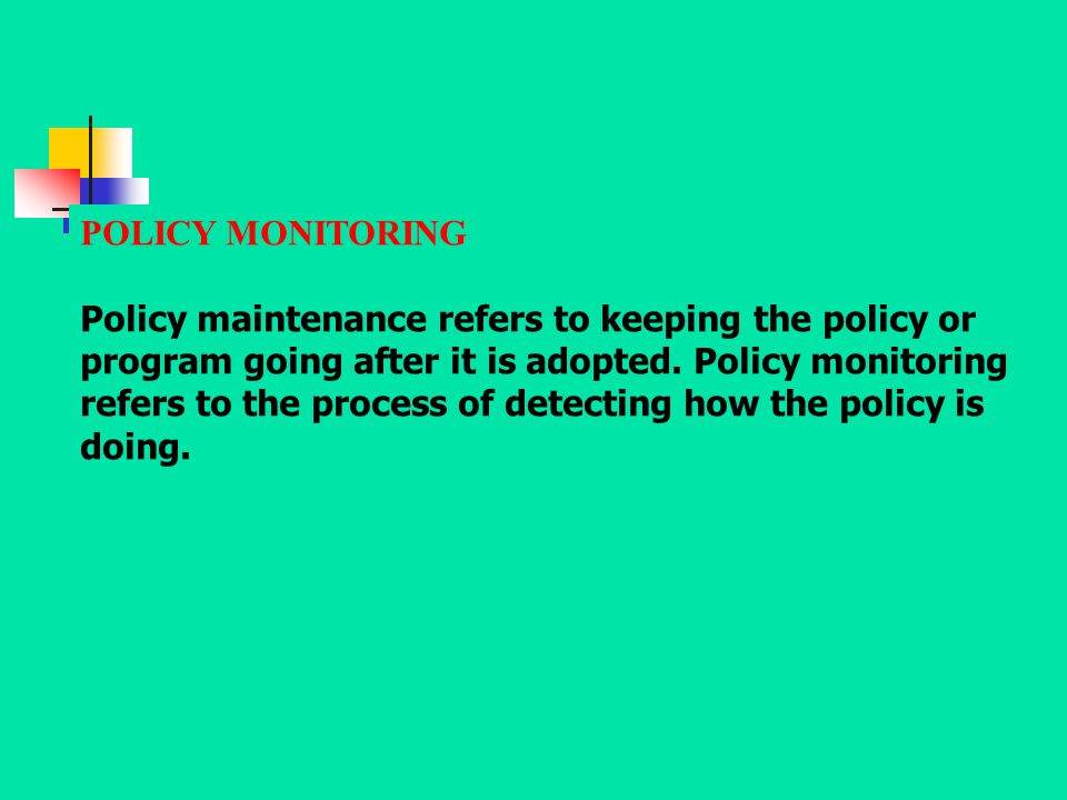 POLICY MONITORING Policy maintenance refers to keeping the policy or program going after it is adopted. Policy monitoring refers to the process of det