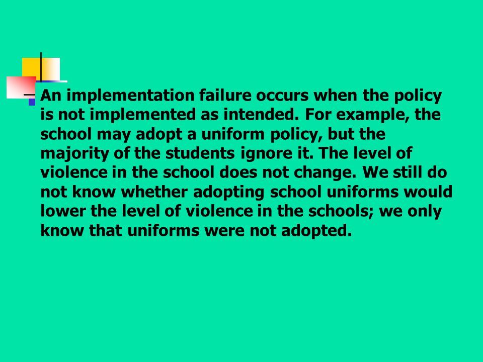 An implementation failure occurs when the policy is not implemented as intended. For example, the school may adopt a uniform policy, but the majority