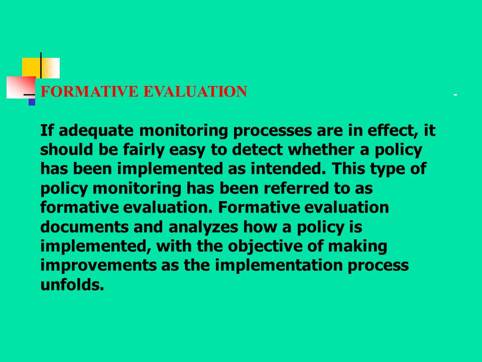 FORMATIVE EVALUATION If adequate monitoring processes are in effect, it should be fairly easy to detect whether a policy has been implemented as inten