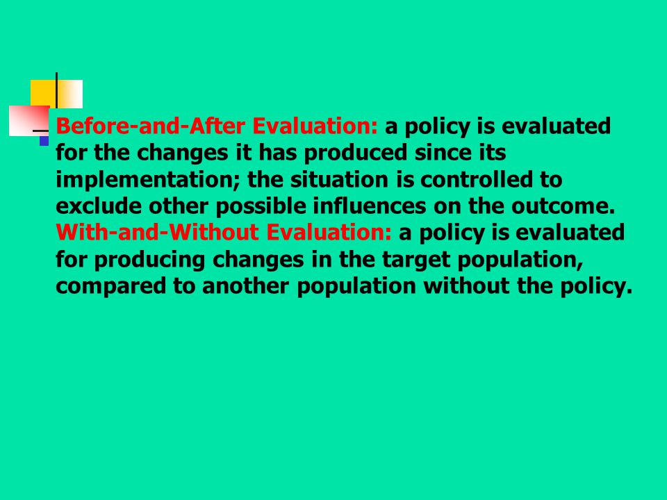 Before-and-After Evaluation: a policy is evaluated for the changes it has produced since its implementation; the situation is controlled to exclude ot