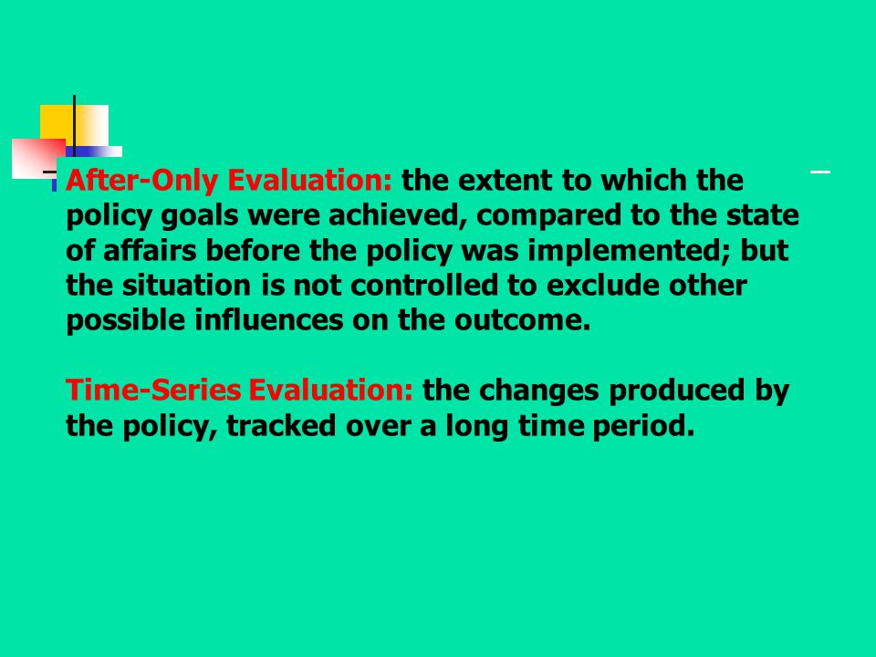 After-Only Evaluation: the extent to which the policy goals were achieved, compared to the state of affairs before the policy was implemented; but the