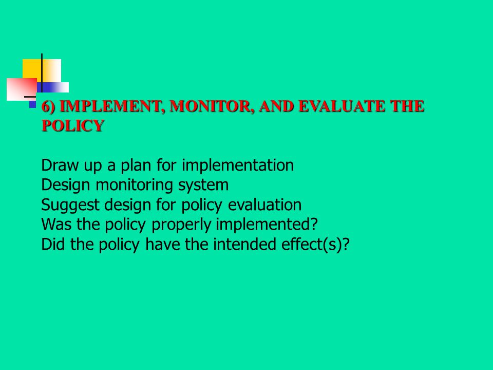 6) IMPLEMENT, MONITOR, AND EVALUATE THE POLICY Draw up a plan for implementation Design monitoring system Suggest design for policy evaluation Was the
