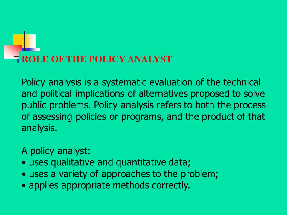 ROLE OF THE POLICY ANALYST Policy analysis is a systematic evaluation of the technical and political implications of alternatives proposed to solve pu