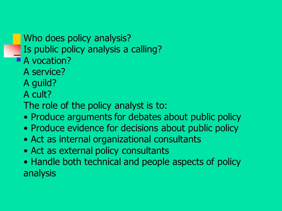 Who does policy analysis? Is public policy analysis a calling? A vocation? A service? A guild? A cult? The role of the policy analyst is to: Produce a