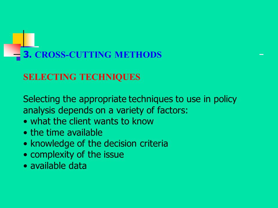 3. CROSS-CUTTING METHODS SELECTING TECHNIQUES Selecting the appropriate techniques to use in policy analysis depends on a variety of factors: what the