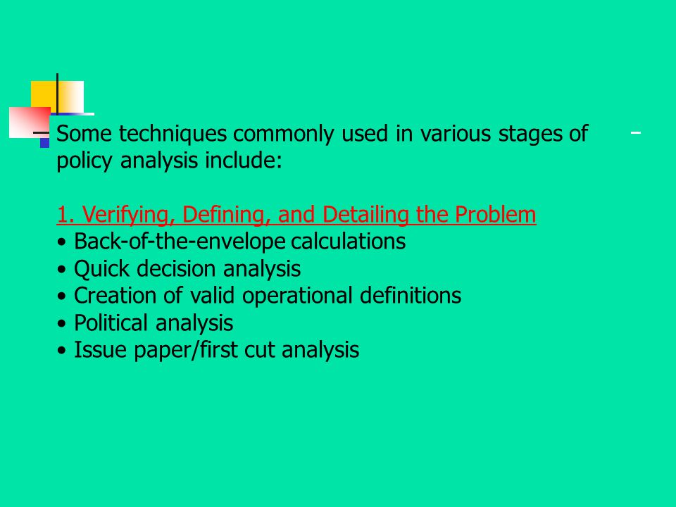 Some techniques commonly used in various stages of policy analysis include: 1. Verifying, Defining, and Detailing the Problem Back-of-the-envelope cal