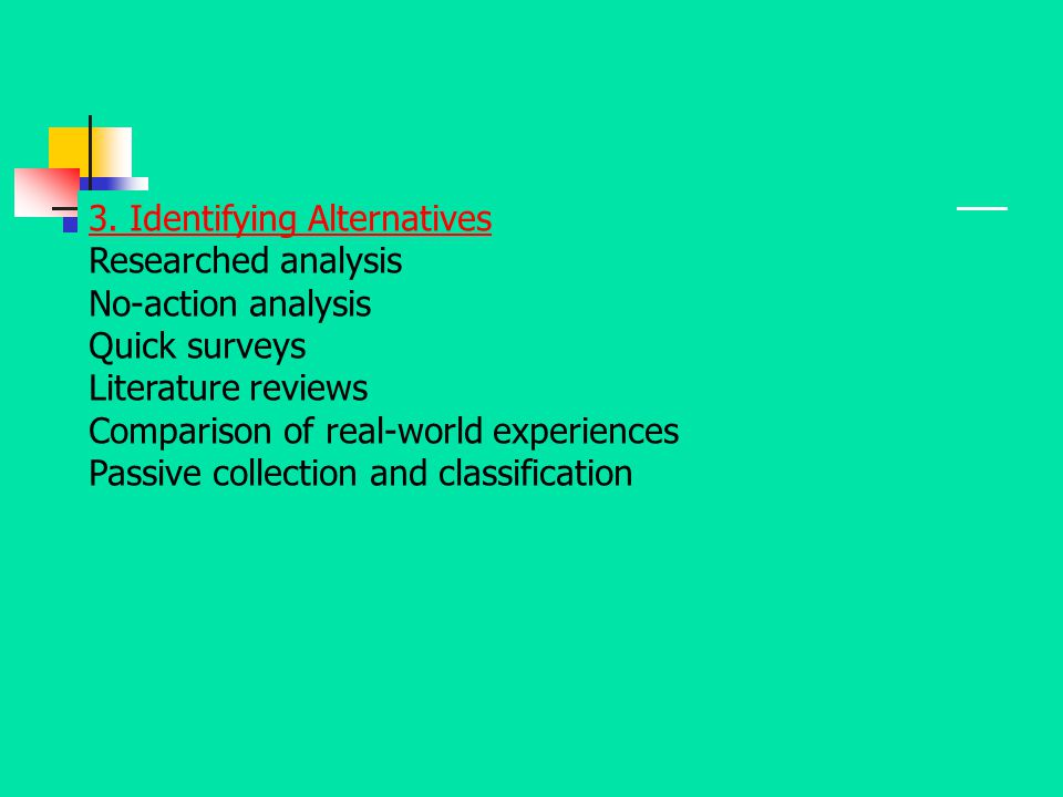 3. Identifying Alternatives Researched analysis No-action analysis Quick surveys Literature reviews Comparison of real-world experiences Passive colle