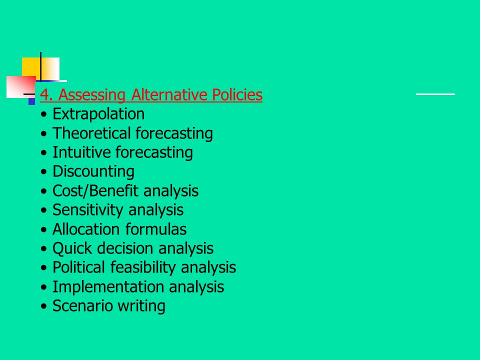 4. Assessing Alternative Policies Extrapolation Theoretical forecasting Intuitive forecasting Discounting Cost/Benefit analysis Sensitivity analysis A