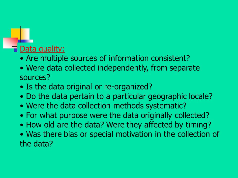 Data quality: Are multiple sources of information consistent? Were data collected independently, from separate sources? Is the data original or re-org