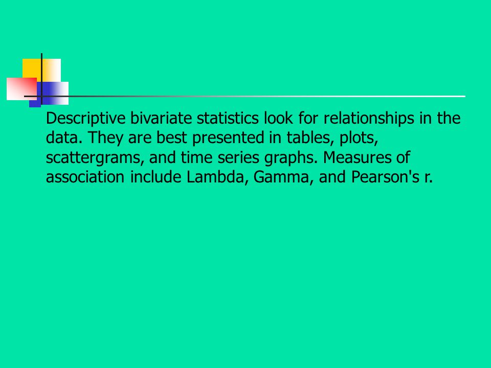 Descriptive bivariate statistics look for relationships in the data. They are best presented in tables, plots, scattergrams, and time series graphs. M