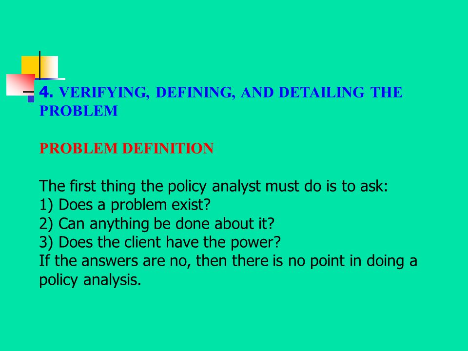 4. VERIFYING, DEFINING, AND DETAILING THE PROBLEM PROBLEM DEFINITION The first thing the policy analyst must do is to ask: 1) Does a problem exist? 2)