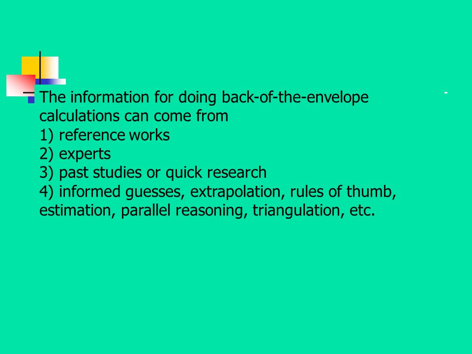 The information for doing back-of-the-envelope calculations can come from 1) reference works 2) experts 3) past studies or quick research 4) informed