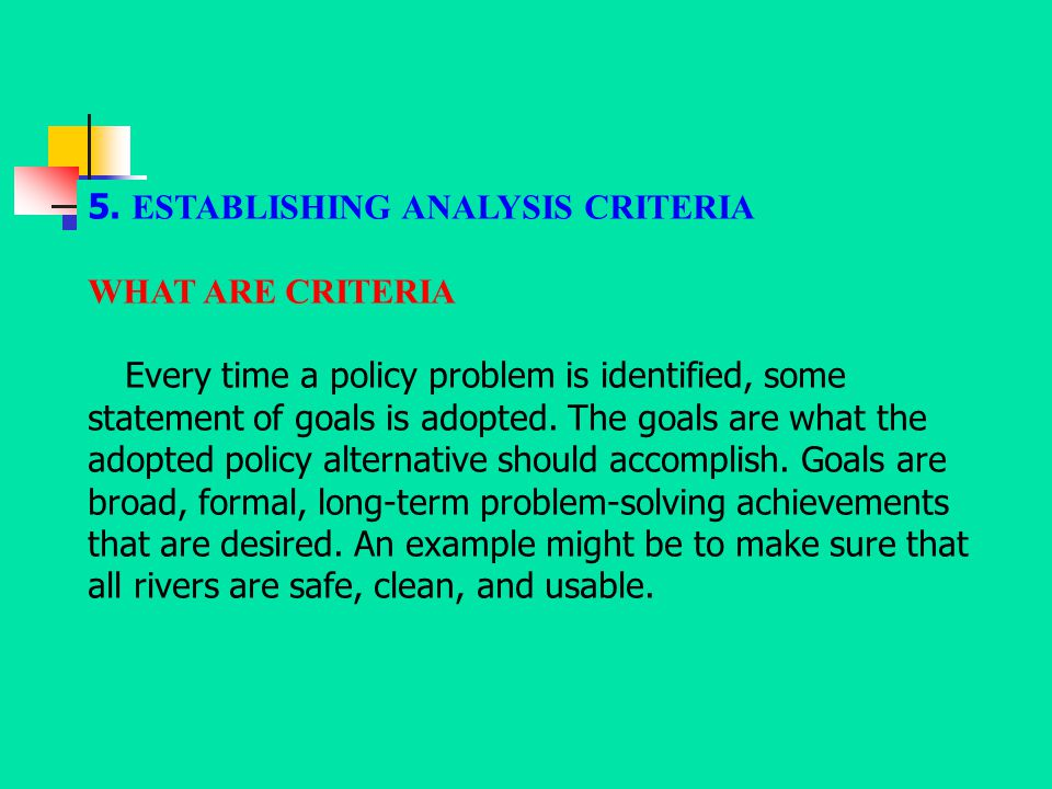 5. ESTABLISHING ANALYSIS CRITERIA WHAT ARE CRITERIA Every time a policy problem is identified, some statement of goals is adopted. The goals are what