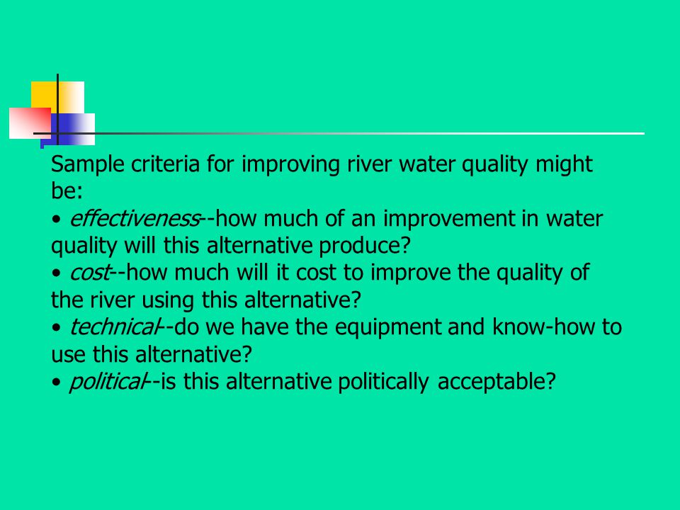 Sample criteria for improving river water quality might be: effectiveness--how much of an improvement in water quality will this alternative produce?