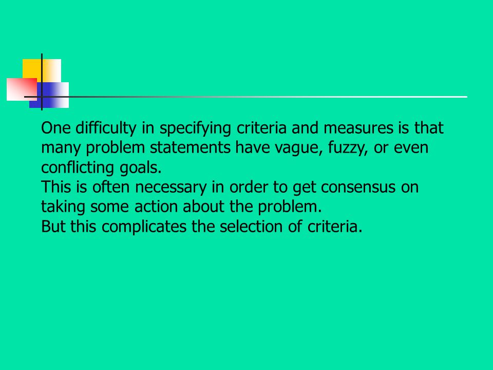 One difficulty in specifying criteria and measures is that many problem statements have vague, fuzzy, or even conflicting goals. This is often necessa